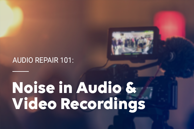 Audio Repair 101: Noise in Audio & Video Recordings