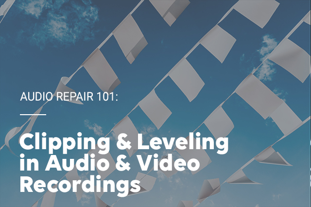 Audio Repair 101 - Clipping and Leveling in Audio & Video Recordings